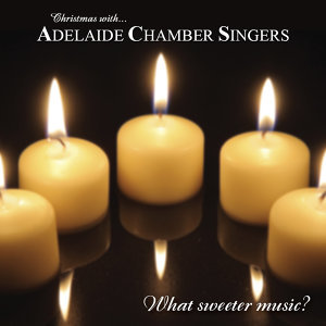 What Sweeter Music? (Christmas With Adelaide Chamber Singers)