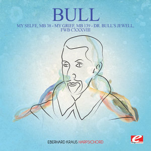 Bull: My Selfe, MB 38 - My Grief, MB 139 - Dr. Bull's Jewell, FWB CXXXVIII (Digitally Remastered)