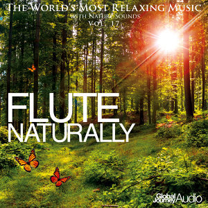 The World's Most Relaxing Music with Nature Sounds, Vol: 17: Flute Naturally