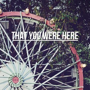 That You Were Here
