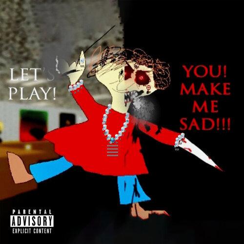 LET'S PLAY! YOU! MAKE ME SAD!!!
