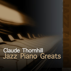 Jazz Piano Greats - Claude Thornhill