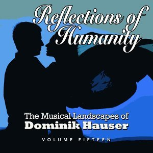 Reflections of Humanity: The Musical Landscapes of Dominik Hauser, Vol. 15