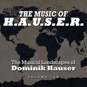 The Music of H.A.U.S.E.R.: The Musical Landscapes of Dominik Hauser, Vol. 10