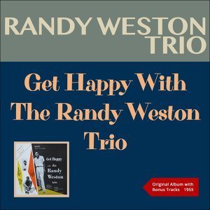 Get Happy With The Randy Weston Trio - Original Album plus Bonus Tracks - 1955