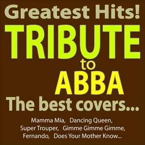 Greatest Hits - Abba Tribute - the Best Covers... - Mamma Mia, Dancing Queen, Super Trouper, Gimme Gimme Gimme, Fernando, Does Your Mother Know...