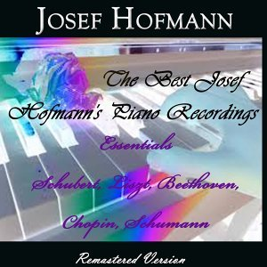 The Best Josef Hofmann's Piano Recordings - Essentials Schubert, Liszt, Beethove, Chopin, Schumann
