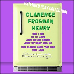 Clarence Frogman Henry: The Extended Play Collection