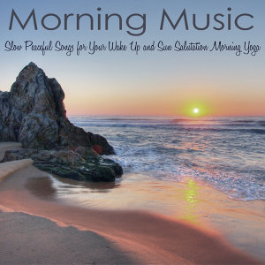 Morning Music – Slow Peaceful Songs for Your Wake Up and Sun Salutation Morning Yoga