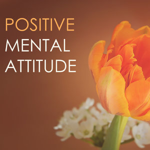 Positive Mental Attitude - Soothing Songs for a Relaxing Background, Positive Thinking