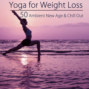 Yoga for Weight Loss – 50 Ambient New Age & Chill Out Music for Ashtanga Yoga, Power Pilates & Weight Loss Yoga Sexy Beach Body