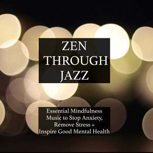 Zen Through Jazz - Essential Mindfulness Chillout Mix to Get You in the Zone, Relax, Stop Anxiety, Remove Stress, Inspire Good Mental Health, and Help You Meditate