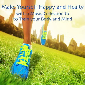 Make Yourself Happy and Healthy with a Music Collection to train your Body and Mind