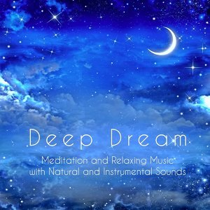 Deep Dream: Meditation and Relaxing Music Compilation to Help You Sleep with Natural and Instrumental Sounds