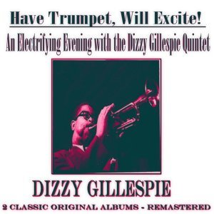 An Electrifying Evening with the Dizzy Gillespie Quintet: Have Trumpet, Will Excite! - 2 Classic Original Albums - Remastered