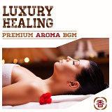 Luxury Healing -Premium Aroma BGM (香氛音樂沙龍)