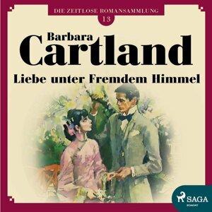 Liebe unter fremdem Himmel - Die zeitlose Romansammlung von Barbara Cartland 13 - Ungekürzt