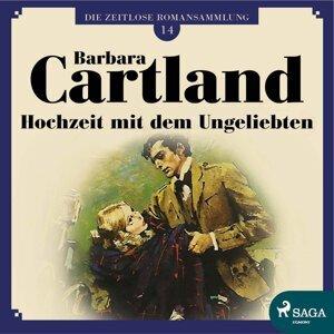Hochzeit mit dem Ungeliebten - Die zeitlose Romansammlung von Barbara Cartland 14 - Ungekürzt