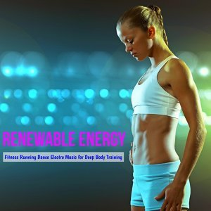 Renewable Energy – Fitness Running Dance Electro Music for Deep Body Training