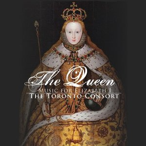 The Toronto Consort:  The Queen: Music For Elizabeth