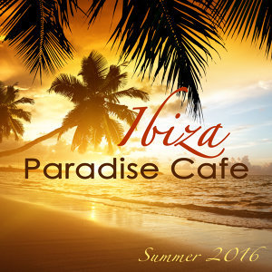 Ibiza Paradise Café Summer 2016 – Sexy Chill Songs, Chill Out Party Music from Playa del Mar to Blue Hotel, Electro House Lounge Bar Music