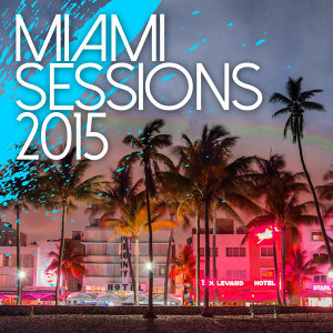 Miami Sessions 2015 - Best Of Dance, Electro and House Music