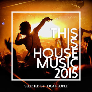 This Is House Music 2015 - Best Of Deep, EDM and Electro (Selected by Loca People)