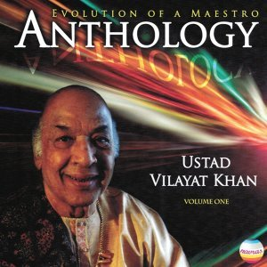 Ustad Vilayat Khan: Anthology, Vol. 1 - Evolution of a Maestro