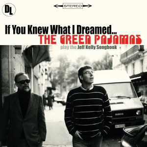 If You Knew What I Dreamed ... The Green Pajamas Play the Jeff Kelly Songbook