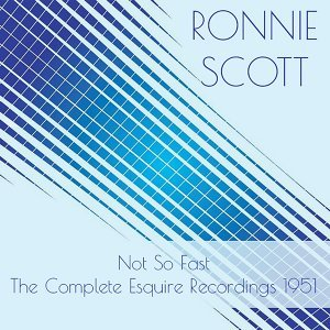 Ronnie Scott:Not so Fast - The Complete Esquire Recordings 1951