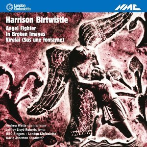 Birtwistle: Angel Fighter, In Broken Images & Virelai (Sus une fontayne)