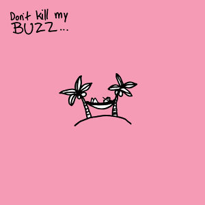 Don't Kill My Buzz...