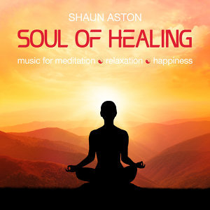 Soul of Healing: Music for Meditation, Relaxation and Happiness