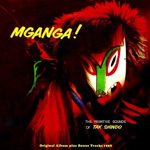 Mganga! - The Primitive Sound Of Tak Shindo - Original Album Plus Bonus Tracks 1958