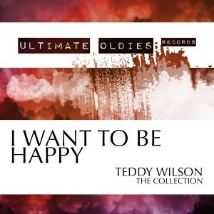 Ultimate Oldies: I Want to Be Happy - Teddy Wilson - The Collection