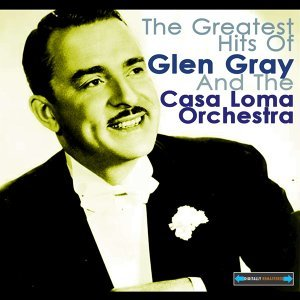 The Greatest Hits of Glen Gray and the Casa Loma Orchestra