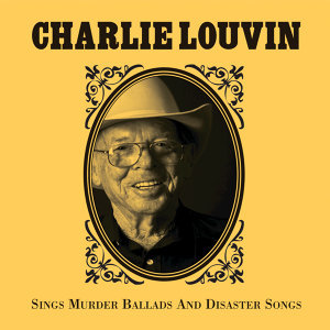 Charlie Louvin Sings Murder Ballads & Disaster Songs