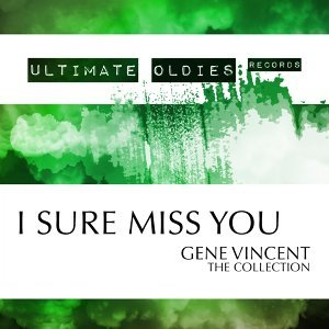 Ultimate Oldies: I Sure Miss You - Gene Vincent - The Collection