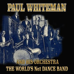 Paul Whiteman and His Orchestra - The World's No1 Dance Band