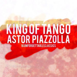 King Of Tango: Astor Piazzolla - 16 Unforgettable Classics