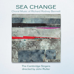 Sea Change - The Choral Music Of Richard Rodney Bennett