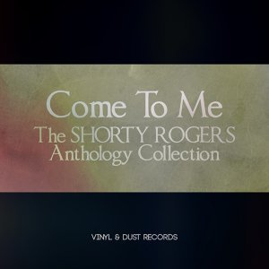 Come to Me - The Shorty Rogers Anthology Collection