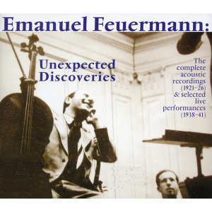 Emanuel Feuermann: Unexpected Discoveries (The Complete Acoustic Recordings (1921-1926) - Selected Performances (1938-1941)