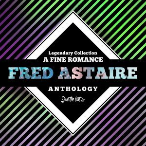 Legendary Collection: A Fine Romance - Fred Astaire Anthology