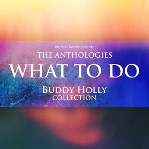 The Anthologies: What To Do - Buddy Holly Collection