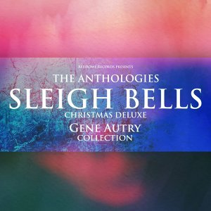The Anthologies: Sleigh Bells (Christmas Deluxe) - Gene Autry Collection