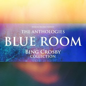 The Anthologies: Blue Room - Bing Crosby Collection
