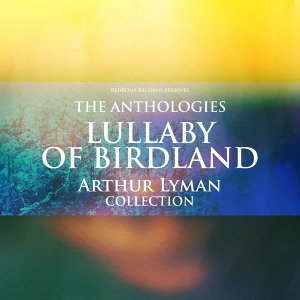 The Anthologies: Lullaby of Birdland - Arthur Lyman Collection