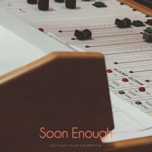 Soon Enough - So Much Music Too Little Time