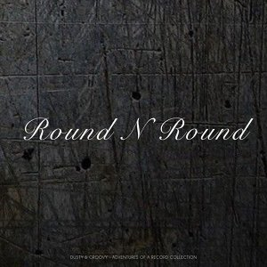 Round N Round - Dusty & Groovy - Adventures Of A Record Collection